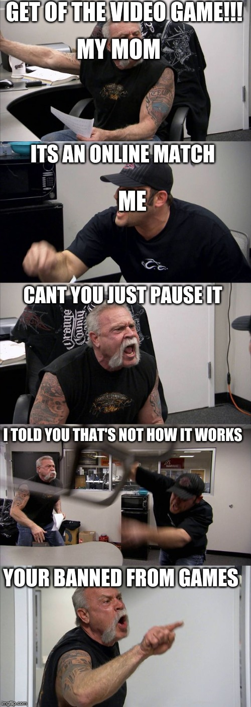 GET OF THE VIDEO GAME!!! MY MOM; ITS AN ONLINE MATCH; ME; CANT YOU JUST PAUSE IT; I TOLD YOU THAT'S NOT HOW IT WORKS; YOUR BANNED FROM GAMES | image tagged in online gaming | made w/ Imgflip meme maker