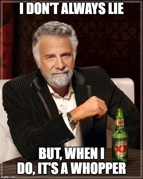 Lies | I DON'T ALWAYS LIE BUT, WHEN I DO, IT'S A WHOPPER | image tagged in lies,lying | made w/ Imgflip meme maker
