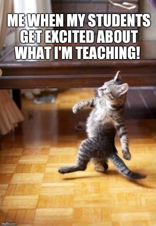 Cool Cat Stroll |  ME WHEN MY STUDENTS GET EXCITED ABOUT WHAT I'M TEACHING! | image tagged in memes,cool cat stroll | made w/ Imgflip meme maker