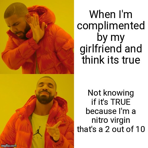 Drake Hotline Bling Meme | When I'm complimented by my girlfriend and think its true Not knowing if it's TRUE because I'm a nitro virgin that's a 2 out of 10 | image tagged in memes,drake hotline bling | made w/ Imgflip meme maker