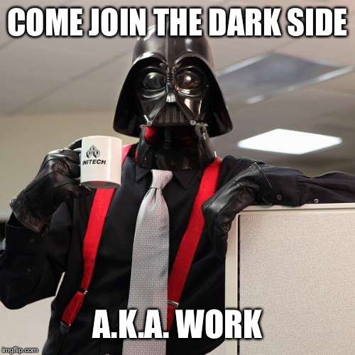Darth Vader Office Space | COME JOIN THE DARK SIDE A.K.A. WORK | image tagged in darth vader office space | made w/ Imgflip meme maker