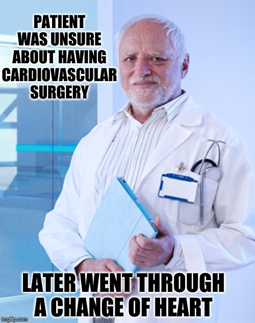 Operating Room Harold: Now His Patients Must Hide The Pain | PATIENT WAS UNSURE ABOUT HAVING CARDIOVASCULAR SURGERY LATER WENT THROUGH A CHANGE OF HEART | image tagged in harold the doctor,memes,hide the pain harold,heart beating faster,what if you wanted to go to heaven,guess i'll die | made w/ Imgflip meme maker
