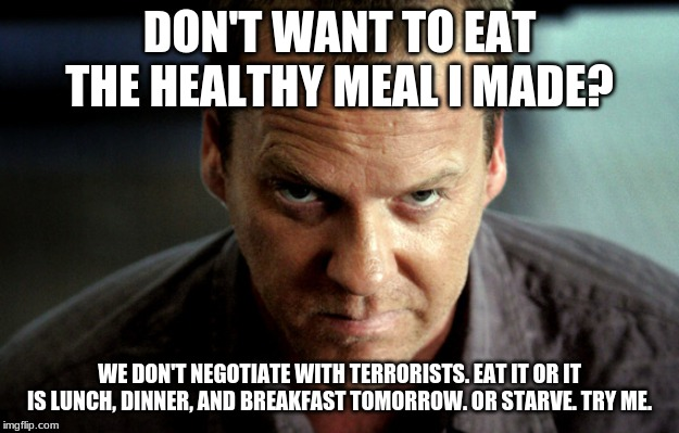 DON'T WANT TO EAT THE HEALTHY MEAL I MADE? WE DON'T NEGOTIATE WITH TERRORISTS. EAT IT OR IT IS LUNCH, DINNER, AND BREAKFAST TOMORROW. OR STA | image tagged in angry jack bauer | made w/ Imgflip meme maker