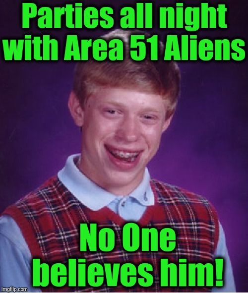 Bad Luck Brian | Parties all night with Area 51 Aliens No One believes him! | image tagged in memes,bad luck brian | made w/ Imgflip meme maker