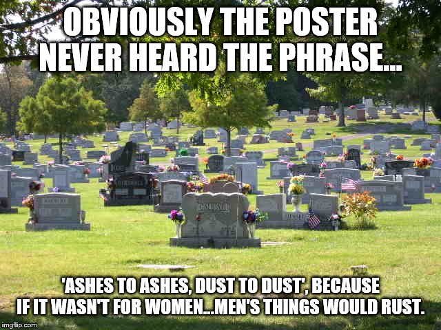 cemetery | OBVIOUSLY THE POSTER NEVER HEARD THE PHRASE... 'ASHES TO ASHES, DUST TO DUST', BECAUSE IF IT WASN'T FOR WOMEN...MEN'S THINGS WOULD RUST. | image tagged in cemetery | made w/ Imgflip meme maker
