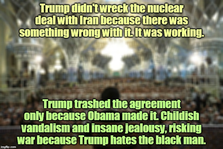 Iran |  Trump didn't wreck the nuclear deal with Iran because there was something wrong with it. It was working. Trump trashed the agreement only because Obama made it. Childish vandalism and insane jealousy, risking war because Trump hates the black man. | image tagged in iran,trump,nuclear war,obama,vandalism,jealousy | made w/ Imgflip meme maker