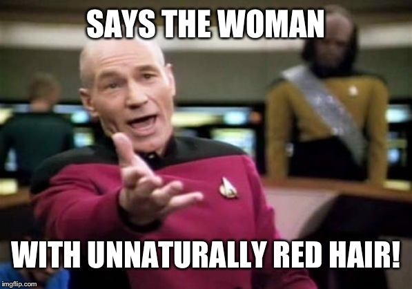 Picard Wtf Meme | SAYS THE WOMAN WITH UNNATURALLY RED HAIR! | image tagged in memes,picard wtf | made w/ Imgflip meme maker
