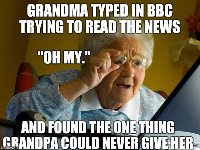 "Grandma Finds The Internet |  GRANDMA TYPED IN BBC TRYING TO READ THE NEWS; ""OH MY.""; AND FOUND THE ONE THING GRANDPA COULD NEVER GIVE HER 