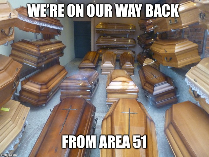 Gonna need more coffins. | WE'RE ON OUR WAY BACK FROM AREA 51 | image tagged in coffins,funny memes,area 51,facebook,stupid people | made w/ Imgflip meme maker