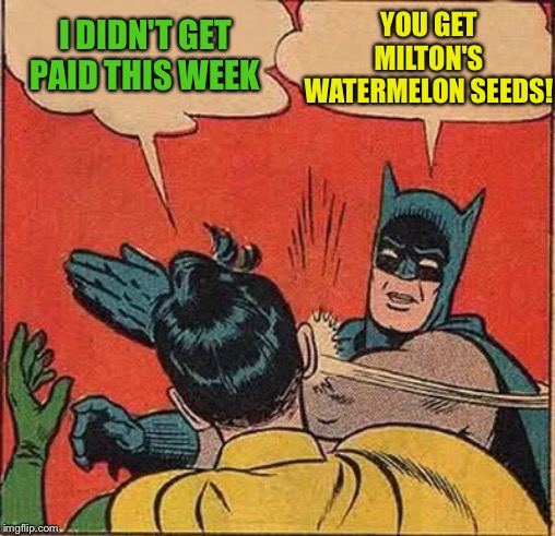 Batman Slapping Robin Meme | I DIDN'T GET PAID THIS WEEK YOU GET MILTON'S WATERMELON SEEDS! | image tagged in memes,batman slapping robin | made w/ Imgflip meme maker