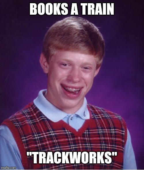 "Bad Luck Brian Meme | BOOKS A TRAIN ""TRACKWORKS"" 