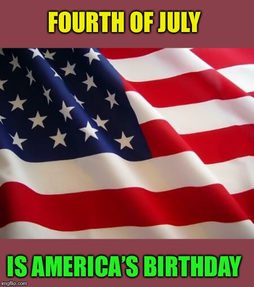 American flag | FOURTH OF JULY IS AMERICA'S BIRTHDAY | image tagged in american flag | made w/ Imgflip meme maker