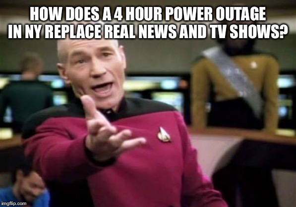 Picard Wtf Meme | HOW DOES A 4 HOUR POWER OUTAGE IN NY REPLACE REAL NEWS AND TV SHOWS? | image tagged in memes,picard wtf | made w/ Imgflip meme maker