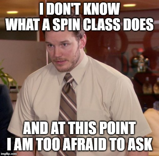 Afraid To Ask Andy Meme | I DON'T KNOW WHAT A SPIN CLASS DOES AND AT THIS POINT I AM TOO AFRAID TO ASK | image tagged in memes,afraid to ask andy,AdviceAnimals | made w/ Imgflip meme maker
