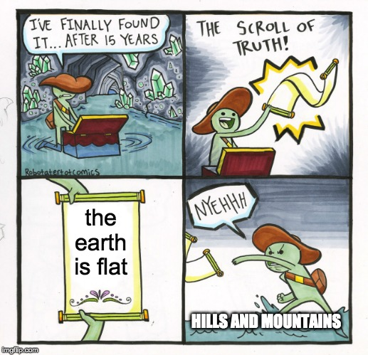 The Scroll Of Truth |  the earth is flat; HILLS AND MOUNTAINS | image tagged in memes,the scroll of truth | made w/ Imgflip meme maker