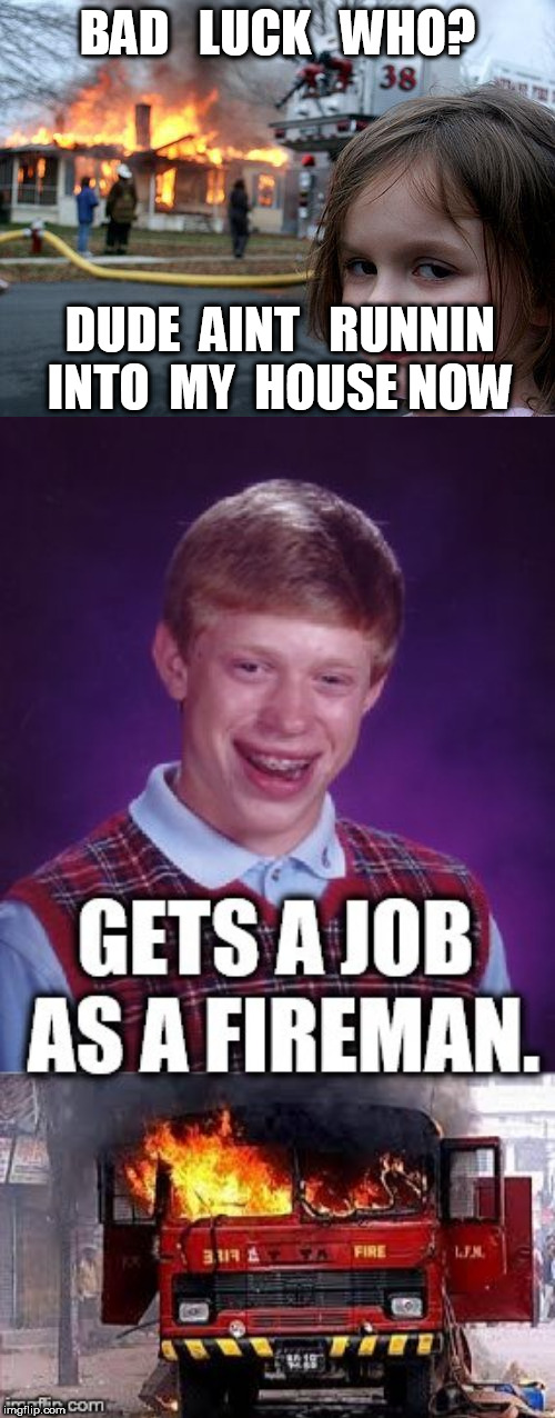 Brian  BURS DOWN THE CITY! | BAD   LUCK   WHO? DUDE  AINT   RUNNIN INTO  MY  HOUSE NOW | image tagged in memes,disaster girl,bad luck brian,burns the city,fireman,house | made w/ Imgflip meme maker