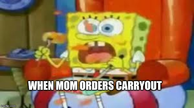 WHEN MOM ORDERS CARRYOUT | image tagged in spongebob meme | made w/ Imgflip meme maker