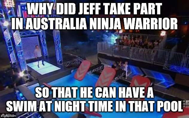 Best Australia Ninja Warrior | WHY DID JEFF TAKE PART IN AUSTRALIA NINJA WARRIOR SO THAT HE CAN HAVE A SWIM AT NIGHT TIME IN THAT POOL | image tagged in funny,memes,funny memes,cool,savage,one does not simply | made w/ Imgflip meme maker