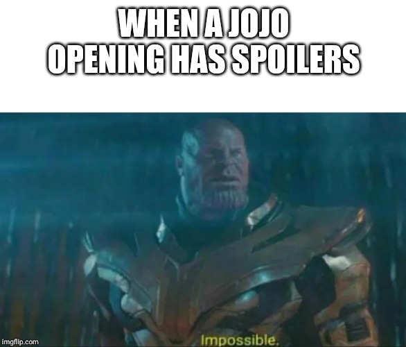 Thanos Impossible | WHEN A JOJO OPENING HAS SPOILERS | image tagged in thanos impossible | made w/ Imgflip meme maker