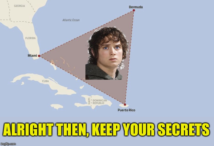 One of these days we'll figure it out. | ALRIGHT THEN, KEEP YOUR SECRETS | image tagged in frodo,bermuda triangle,all right then keep your secrets,memes,funny | made w/ Imgflip meme maker