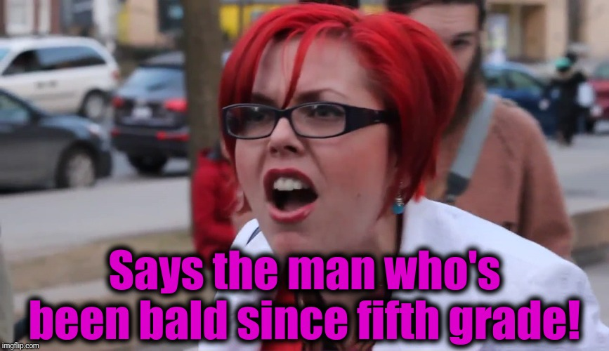 Says the man who's been bald since fifth grade! | image tagged in sjw | made w/ Imgflip meme maker