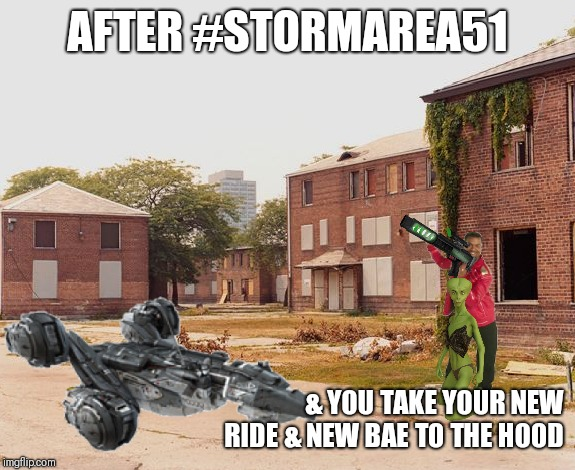 AFTER #STORMAREA51 & YOU TAKE YOUR NEW RIDE & NEW BAE TO THE HOOD | image tagged in funny | made w/ Imgflip meme maker
