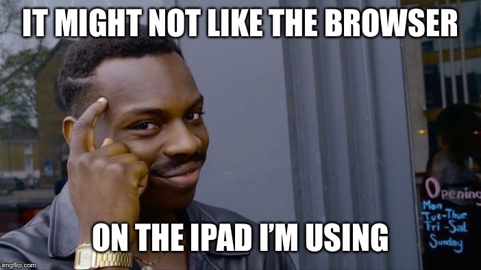 Roll Safe Think About It Meme | IT MIGHT NOT LIKE THE BROWSER ON THE IPAD I'M USING | image tagged in memes,roll safe think about it | made w/ Imgflip meme maker