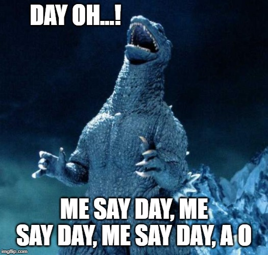 Laughing Godzilla | DAY OH...! ME SAY DAY, ME SAY DAY, ME SAY DAY, A O | image tagged in laughing godzilla | made w/ Imgflip meme maker