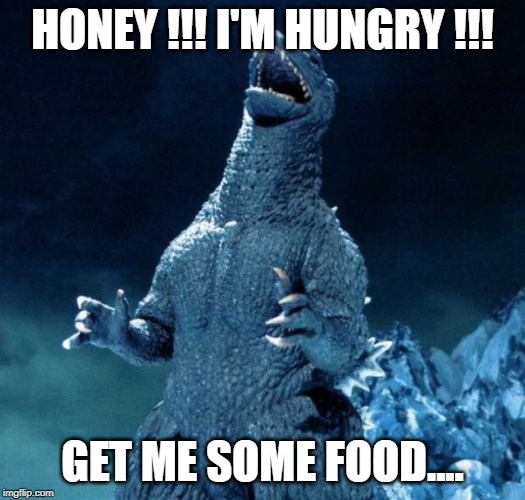 Laughing Godzilla |  HONEY !!! I'M HUNGRY !!! GET ME SOME FOOD.... | image tagged in laughing godzilla | made w/ Imgflip meme maker