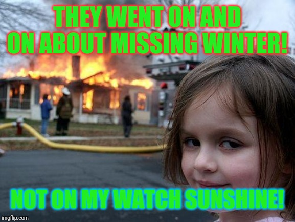 I don't want to hear it! | THEY WENT ON AND ON ABOUT MISSING WINTER! NOT ON MY WATCH SUNSHINE! | image tagged in memes,disaster girl,summer vacation,summer time | made w/ Imgflip meme maker