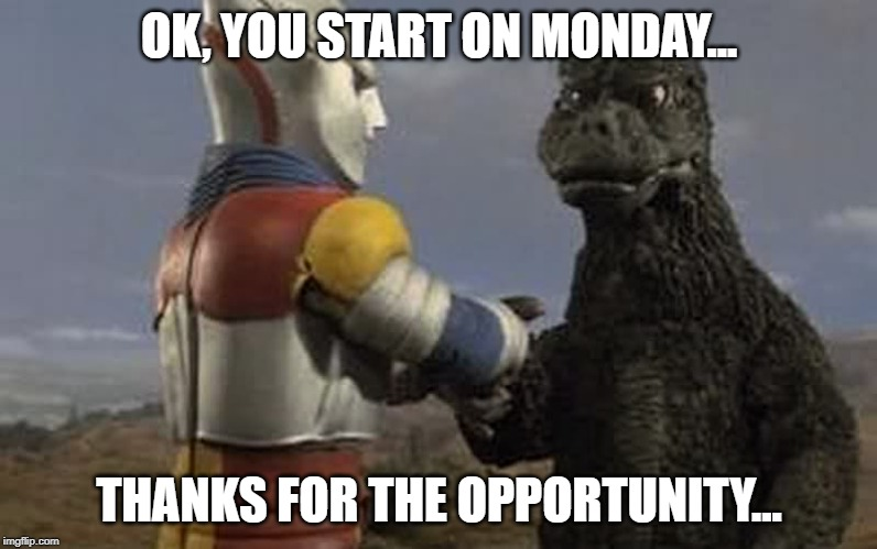 Godzilla and Jet Jaguar | OK, YOU START ON MONDAY... THANKS FOR THE OPPORTUNITY... | image tagged in godzilla and jet jaguar | made w/ Imgflip meme maker
