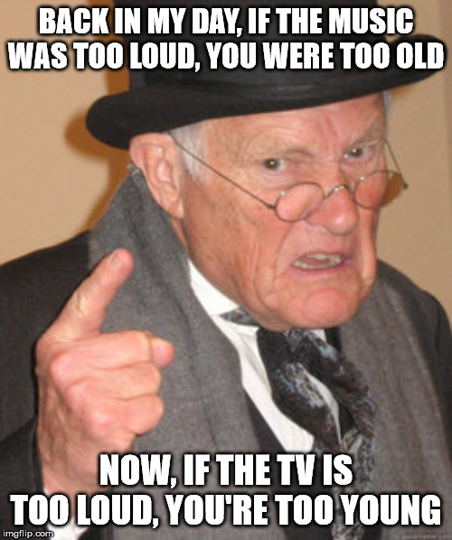Back In My Day Meme | BACK IN MY DAY, IF THE MUSIC WAS TOO LOUD, YOU WERE TOO OLD NOW, IF THE TV IS TOO LOUD, YOU'RE TOO YOUNG | image tagged in memes,back in my day | made w/ Imgflip meme maker