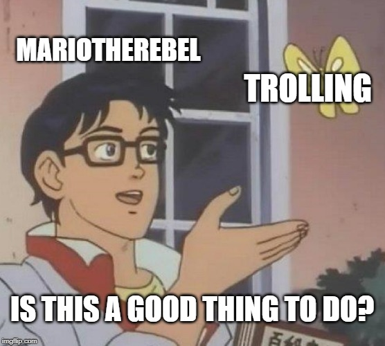 MARIOTHEREBEL TROLLING IS THIS A GOOD THING TO DO? | image tagged in memes,is this a pigeon | made w/ Imgflip meme maker