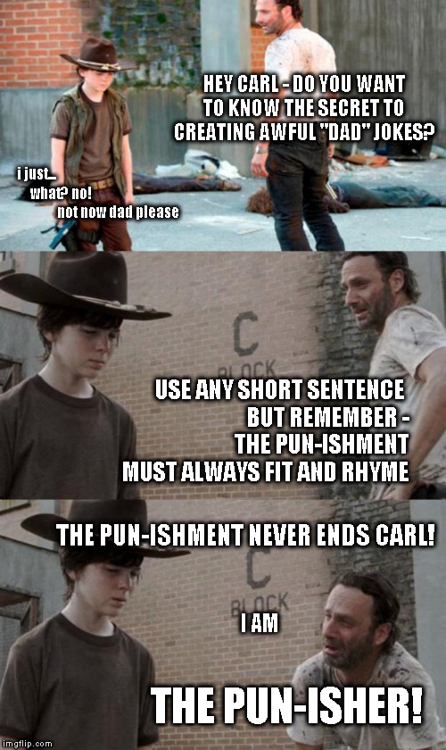 "Doing Time |  HEY CARL - DO YOU WANT TO KNOW THE SECRET TO CREATING AWFUL ""DAD"" JOKES? i just...      what? no!                not now dad please; USE ANY SHORT SENTENCE  BUT REMEMBER - THE PUN-ISHMENT MUST ALWAYS FIT AND RHYME; THE PUN-ISHMENT NEVER ENDS CARL! I AM; THE PUN-ISHER! 