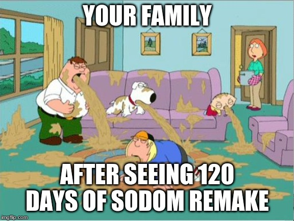Family Guy Puke | YOUR FAMILY AFTER SEEING 120 DAYS OF SODOM REMAKE | image tagged in family guy puke,memes,salo | made w/ Imgflip meme maker