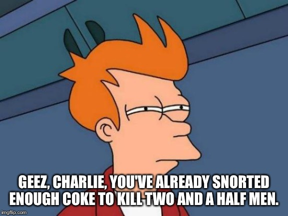 Futurama Fry Meme | GEEZ, CHARLIE, YOU'VE ALREADY SNORTED ENOUGH COKE TO KILL TWO AND A HALF MEN. | image tagged in memes,futurama fry | made w/ Imgflip meme maker