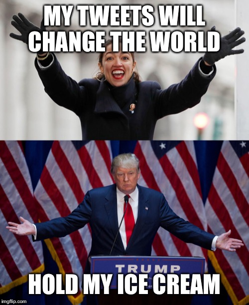 MY TWEETS WILL CHANGE THE WORLD HOLD MY ICE CREAM | image tagged in donald trump,aoc free stuff | made w/ Imgflip meme maker