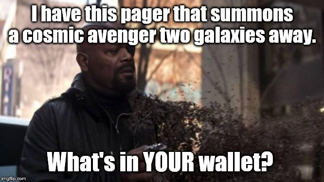 This has been done.  Don't care. Wanted to do one of my own | I have this pager that summons a cosmic avenger two galaxies away. What's in YOUR wallet? | image tagged in mcu,nick fury | made w/ Imgflip meme maker