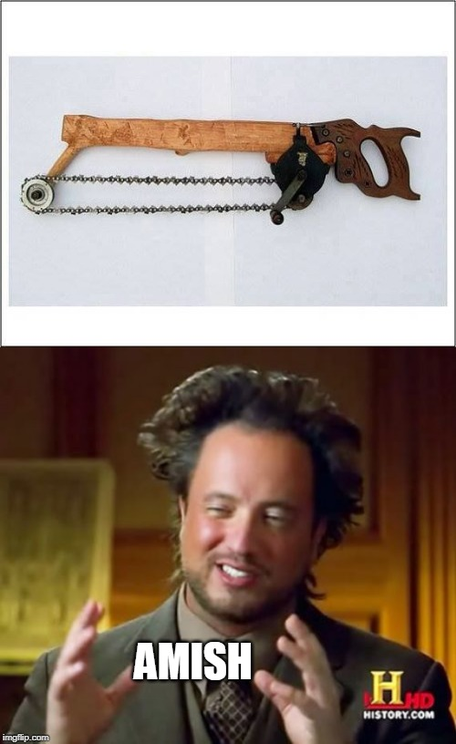 AMISH CHAIN SAW | AMISH | image tagged in memes,ancient aliens,amish | made w/ Imgflip meme maker