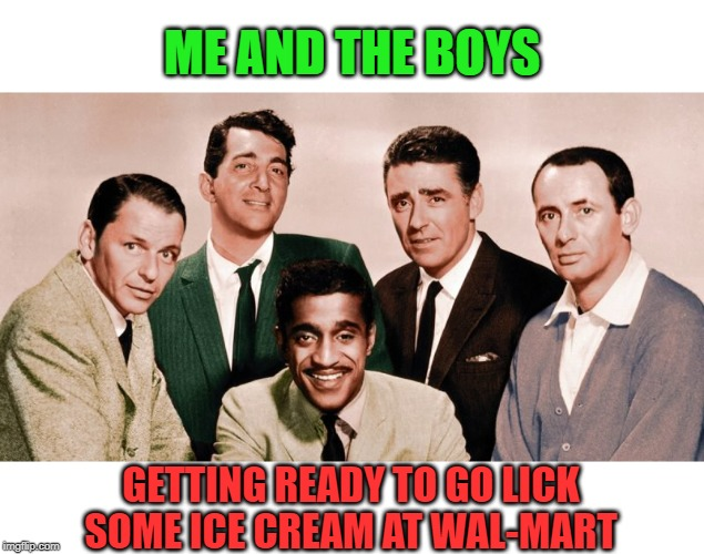 The Rat Pack indeed! |  ME AND THE BOYS; GETTING READY TO GO LICK SOME ICE CREAM AT WAL-MART | image tagged in the orignal me and the boys,nixieknox,memes,rat pack | made w/ Imgflip meme maker