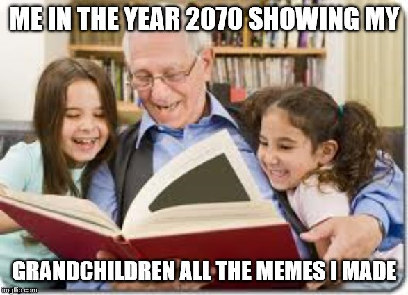 Storytelling Grandpa | ME IN THE YEAR 2070 SHOWING MY GRANDCHILDREN ALL THE MEMES I MADE | image tagged in memes,storytelling grandpa | made w/ Imgflip meme maker