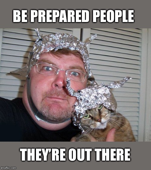 tin foil hat | BE PREPARED PEOPLE THEY'RE OUT THERE | image tagged in tin foil hat | made w/ Imgflip meme maker