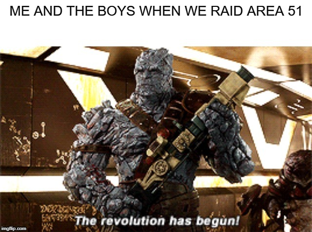 area 51 raid meme |  ME AND THE BOYS WHEN WE RAID AREA 51 | image tagged in the revolution has begun,area 51 | made w/ Imgflip meme maker