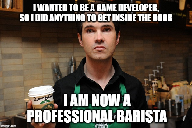 Serving that sweet Game Development Coffee | I WANTED TO BE A GAME DEVELOPER, SO I DID ANYTHING TO GET INSIDE THE DOOR I AM NOW A PROFESSIONAL BARISTA | image tagged in barista,video games,development,engineer,designer,coworker | made w/ Imgflip meme maker