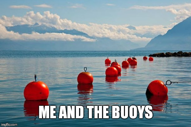 Saturdays are for the Buoys | ME AND THE BUOYS | image tagged in saturdays are for the buoys | made w/ Imgflip meme maker