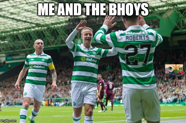 Celtic | ME AND THE BHOYS | image tagged in celtic | made w/ Imgflip meme maker