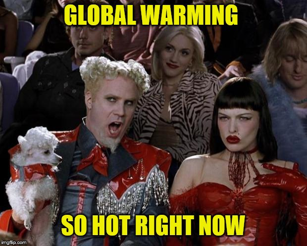 Mugatu So Hot Right Now | GLOBAL WARMING SO HOT RIGHT NOW | image tagged in memes,mugatu so hot right now | made w/ Imgflip meme maker