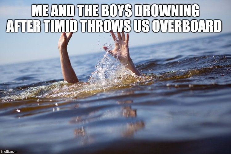 drowning | ME AND THE BOYS DROWNING AFTER TIMID THROWS US OVERBOARD | image tagged in drowning | made w/ Imgflip meme maker