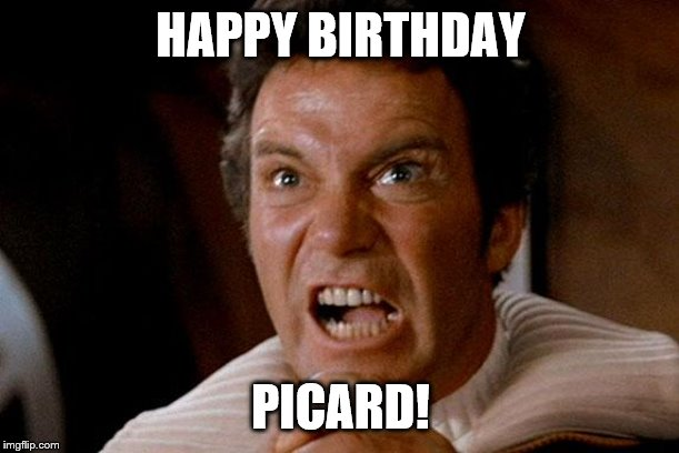 Star Trek Kirk Khan | HAPPY BIRTHDAY PICARD! | image tagged in star trek kirk khan | made w/ Imgflip meme maker