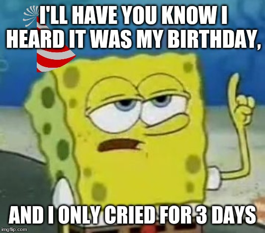 Happy Late Birthday Spongebob! |  I'LL HAVE YOU KNOW I HEARD IT WAS MY BIRTHDAY, AND I ONLY CRIED FOR 3 DAYS | image tagged in memes,ill have you know spongebob,spongebob,happy birthday | made w/ Imgflip meme maker